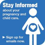 Stay informed about your pregnancy and child care. Sign up for emails now.